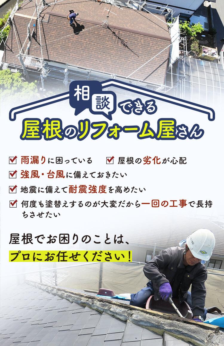 相談できる屋根のリフォーム屋さん 雨漏りに困っている 強風・台風に備えておきたい 屋根の劣化が心配 地震に備えて耐震強度を高めたい 何度も塗替えするのが大変だから一回の工事で長持ちさせたい 屋根でお困りのことは、プロにお任せください!